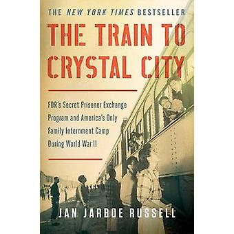 The Train to Crystal City - FDR's Secret Prisoner Exchange Program and
