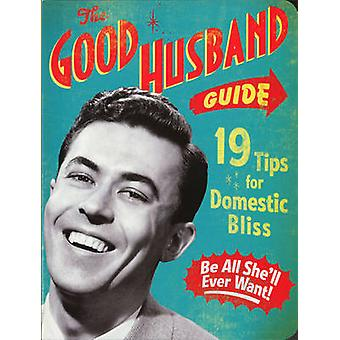 The Good Husband Guide - 19 Rules for Keeping Your Wife Satisfied by L