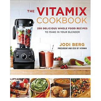 The Vitamix Cookbook - 250 Delicious Whole Food Recipes to Make in You