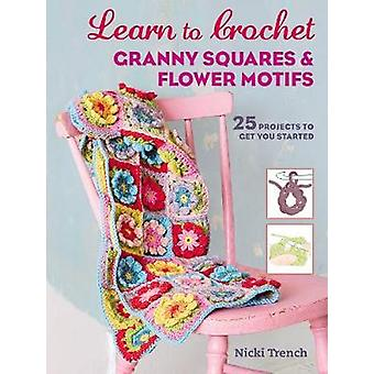 Learn to Crochet Granny Squares and Flower Motifs - 25 Projects to Get