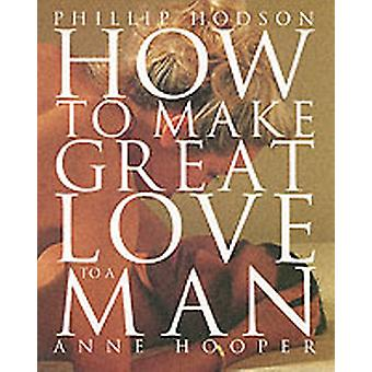 HOW TO MAKE GREAT LOVE TO A MAN by Philip Hodson & Anne Hooper