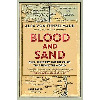 Blood and Sand - Suez - Hungary and the Crisis That Shook the World by