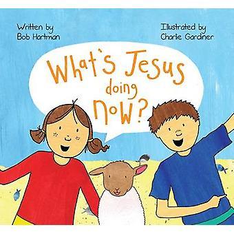 What's Jesus Doing Now? by Bob Hartman - Charlie Gardiner - 978186024