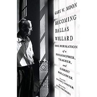 Becoming Dallas Willard: The�Formation of a Philosopher,�Teacher, and Christ Follower
