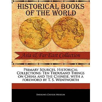 Primary Sources Historical Collections Ten Thousand Things on China and the Chinese with a foreword by T. S. Wentworth by Museum & Barnums Chinese