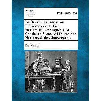Le Droit Des Gens Ou Principes de La Loi Naturelle Appliques a la Conduite Aux Affaires Des Nations Des Souverains. av De Vattel