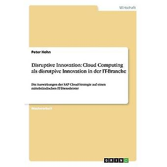 Disruptive Innovation Cloud Computing als disrutpive Innovation in der ITBranche by Hohn & Peter