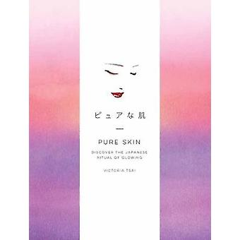 Pure Skin - Discover the Japanese Ritual of Glowing by Victoria Tsai -