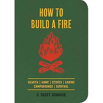 How to Build a Fire - A Field Guide to Making Fire and Keeping it Burn