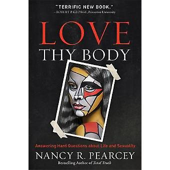 Love Thy Body - Answering Hard Questions about Life and Sexuality by N