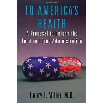 To America's Health - A Proposal to Reform the Food and Drug Administr