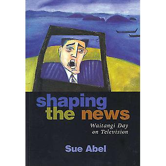 Shaping the News - Waitangi Day on Television by Sue Abel - 9781869401