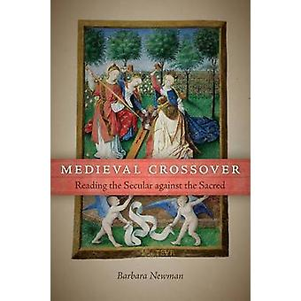 Medieval Crossover Reading the Secular against the Sacred by Newman & Barbara