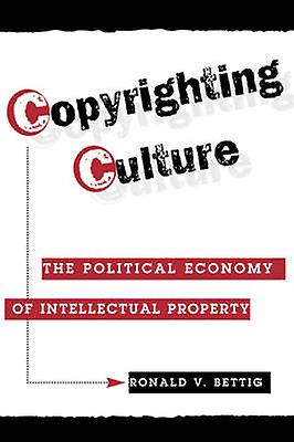 Copyrighting Culture  The Political Economy Of Intellectual Property by Bettig & Ronald V.