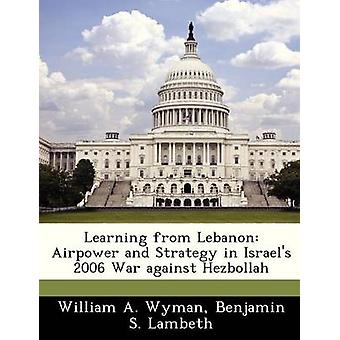 Learning from Lebanon Airpower and Strategy in Israels 2006 War against Hezbollah by Wyman & William A.