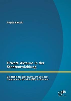 Private Akteure in Der Stadtentwicklung Die Rolle Der Eigentumer Im Business Improvement District Bid in Bremen by Bartelt & Angela