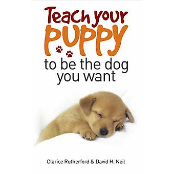 Teach Your Puppy to be the Dog You Want by Clarice Rutherford - David