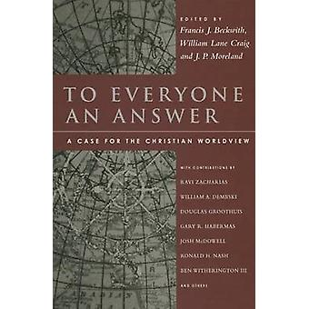 To Everyone an Answer - A Case for the Christian Worldview - Essays in