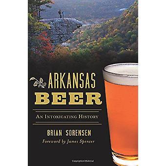 Arkansas Beer - An Intoxicating History by Brian Sorensen - 9781467137