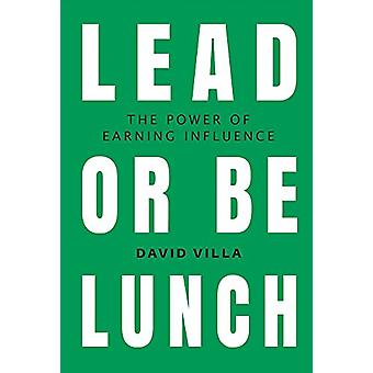 Lead or Be Lunch - The Power of Earning Influence by David Villa - 978