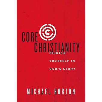 Core Christianity Finding Yourself in Gods Story by Horton & Michael