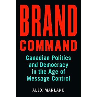 Brand Command - Canadian Politics and Democracy in the Age of Message