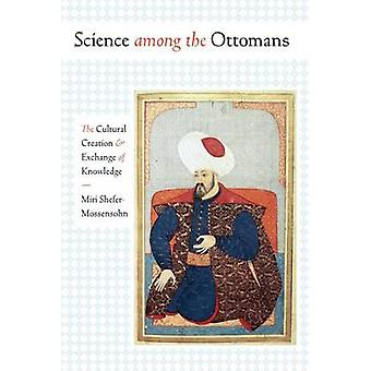 Science Among the Ottomans - The Cultural Creation and Exchange of Kno
