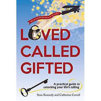 Loved - Called - Gifted - A Practical Guide to Unlocking Your Life's C