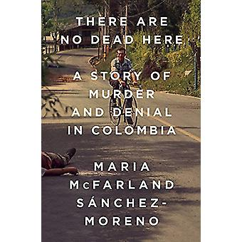 There Are No Dead Here - A Story of Murder and Denial in Colombia by M