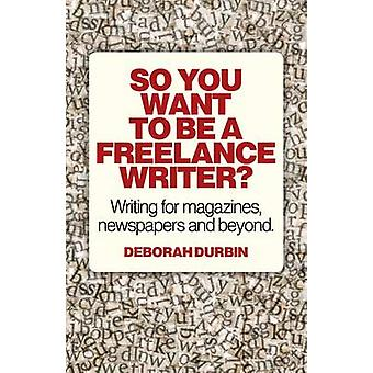 So You Want to be a Freelance Writer? - Writing for Magazines - Newspa