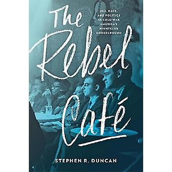 The Rebel Cafe - Sex - Race - and Politics in Cold War America's Night