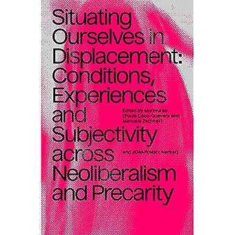 Situating Ourselves In Displacement: Conditions, experiences and subjectivity� across neoliberalism and precarity.