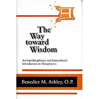 Way Toward Wisdom The An Interdisciplinary and Intercultural Introduction to Metaphysics by Ashley & O.P. & Benedict M.