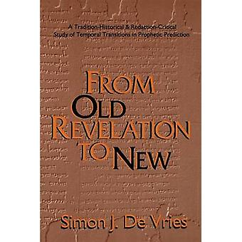 From Old Revelation to New A TraditionHistorical and RedactionCritical Study of Temporal Transitions in Prophetic Prediction by De Vries & Simon John