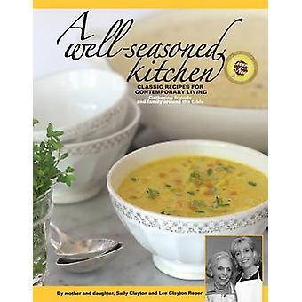 A Well-Seasoned Kitchen - Classic Recipes for Contemporary Living by S