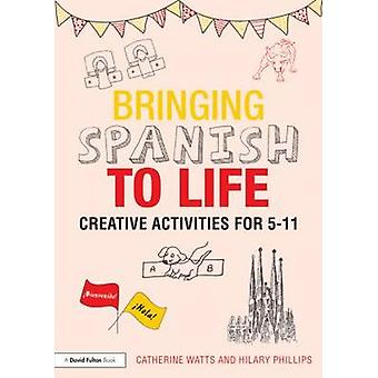 Bringing Spanish to Life - Creative Activities for 5-11 by Catherine W